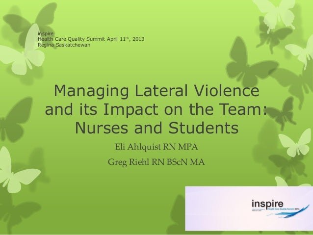 inspireHealth Care Quality Summit April 11th, 2013Regina Saskatchewan   Managing Lateral Violence  and its Impact on the T...