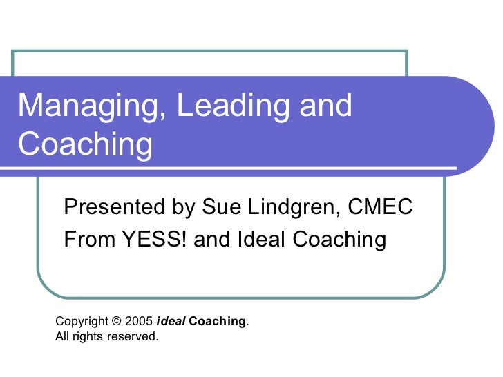 Managing, Leading andCoaching   Presented by Sue Lindgren, CMEC   From YESS! and Ideal Coaching  Copyright © 2005 ideal Co...