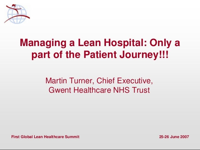 First Global Lean Healthcare Summit 25-26 June 2007 Managing a Lean Hospital: Only a part of the Patient Journey!!! Martin...