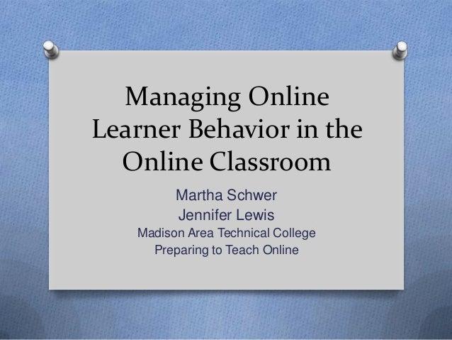 Managing OnlineLearner Behavior in theOnline ClassroomMartha SchwerJennifer LewisMadison Area Technical CollegePreparing t...