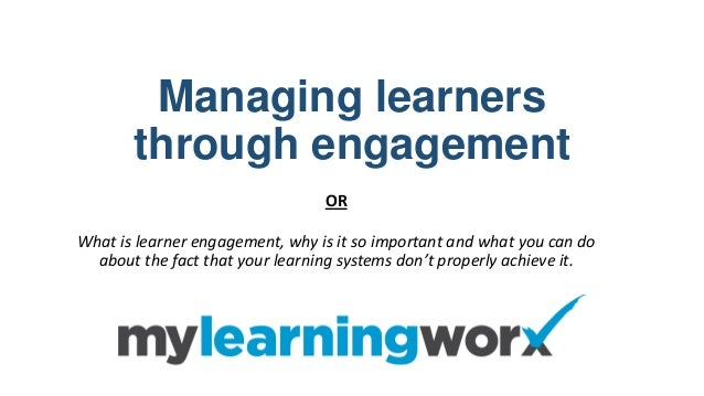 Managing learners through engagement OR What is learner engagement, why is it so important and what you can do about the f...