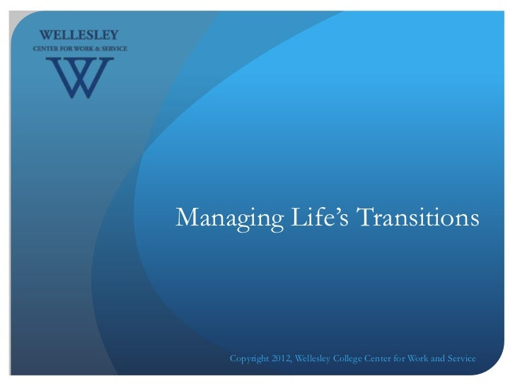 Managing Life's Transitions    Copyright 2012, Wellesley College Center for Work and Service