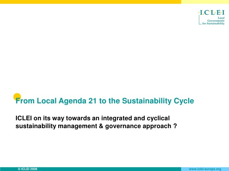 From Local Agenda 21 to the Sustainability Cycle  ICLEI on its way towards an integrated and cyclical sustainability manag...
