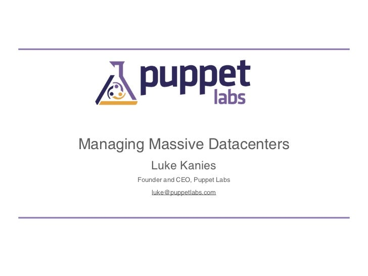 Managing Massive Datacenters           Luke Kanies       Founder and CEO, Puppet Labs           luke@puppetlabs.com