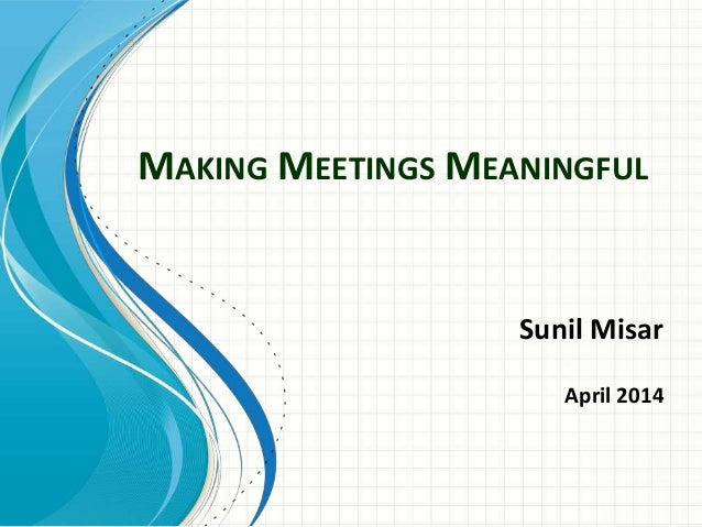 MAKING MEETINGS MEANINGFUL Sunil Misar April 2014