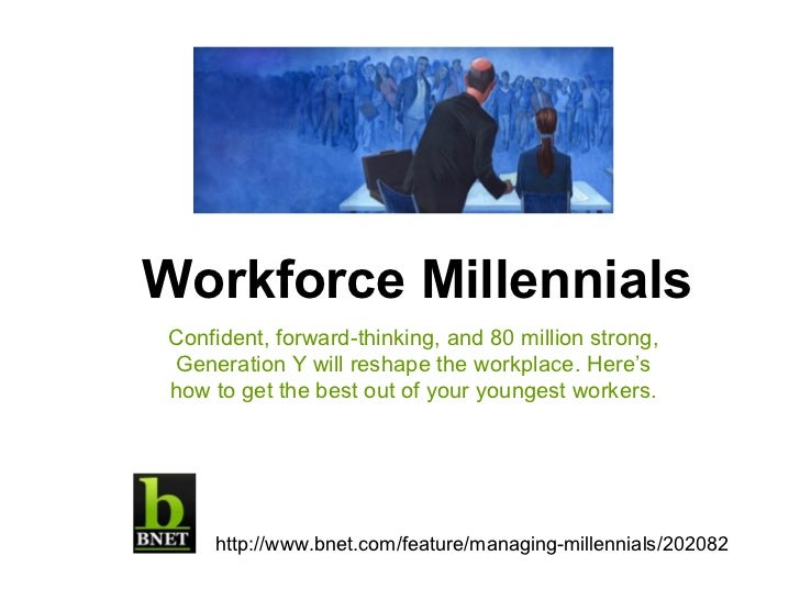Workforce Millennials Confident, forward-thinking, and 80 million strong, Generation Y will reshape the workplace. Here's ...