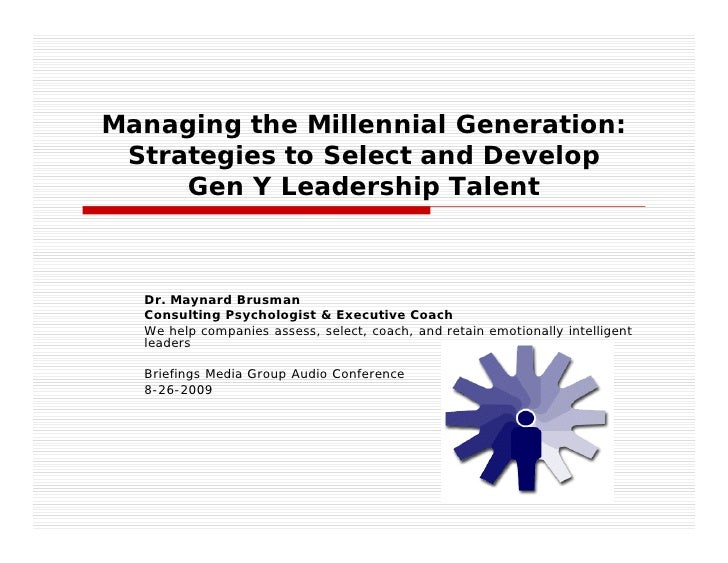 Managing the Millennial Generation:  Strategies to Select and Develop      Gen Y Leadership Talent      Dr. Maynard Brusma...