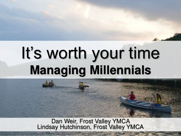 It's worth your time Managing Millennials Dan Weir, Frost Valley YMCA Lindsay Hutchinson, Frost Valley YMCA
