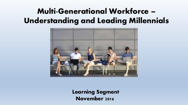 Multi-Generational Workforce – Understanding and Leading Millennials Learning Segment November 2016