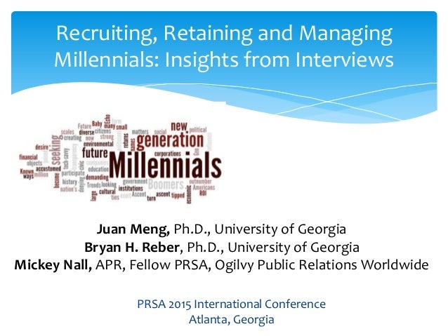 Recruiting, Retaining and Managing Millennials: Insights from Interviews Juan Meng, Ph.D., University of Georgia Bryan H. ...