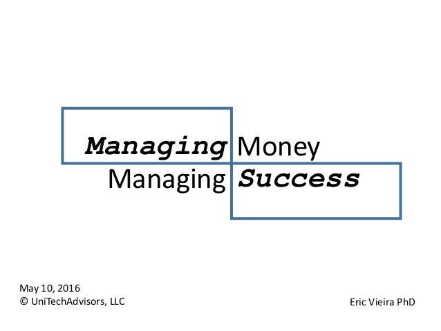 May 10, 2016 © UniTechAdvisors, LLC Eric Vieira PhD Managing Money Managing Success