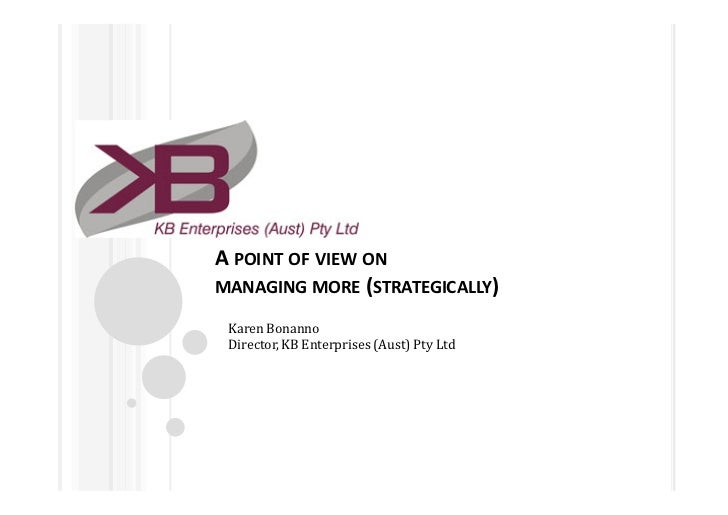 A POINT OF VIEW ONMANAGING MORE (STRATEGICALLY) Karen Bonanno Director, KB Enterprises (Aust) Pty Ltd