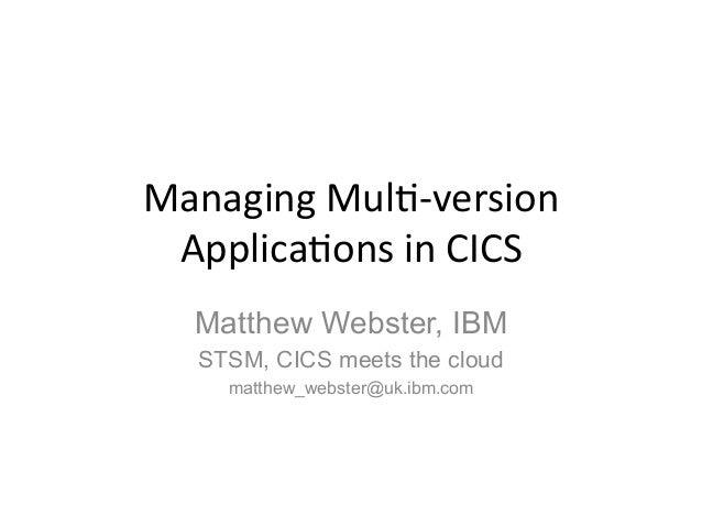 Managing  Mul)-‐version  Applica)ons  in  CICS  Matthew Webster, IBM  STSM, CICS meets the cloud  matthew_webster@uk.ibm....