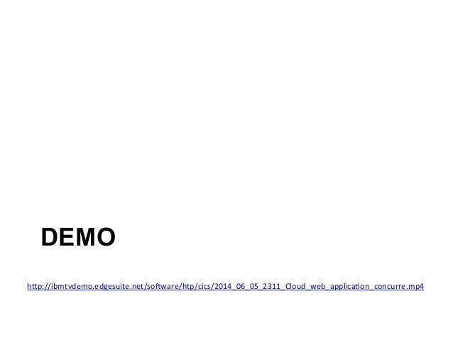 DEMO  hIp://ibmtvdemo.edgesuite.net/so^ware/htp/cics/2014_06_05_2311_Cloud_web_applica)on_concurre.mp4
