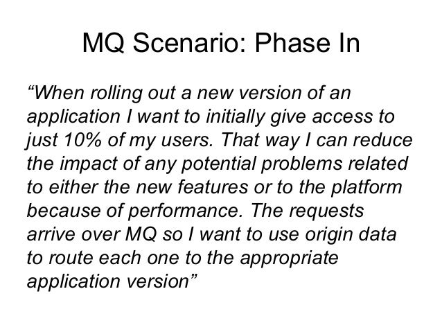 """MQ Scenario: Phase In  """"When rolling out a new version of an  application I want to initially give access to  just 10% of ..."""