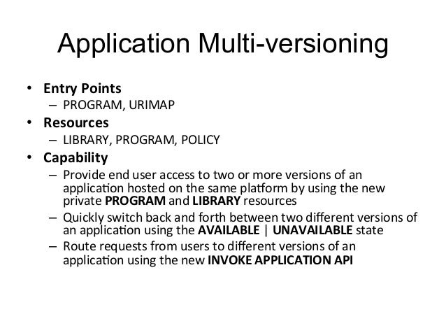 Application Multi-versioning  • Entry  Points  – PROGRAM,  URIMAP  • Resources  – LIBRARY,  PROGRAM,  POLICY  • Capability...
