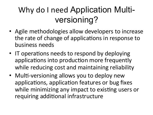 Why  do  I  need  Application Multi-versioning?  • Agile  methodologies  allow  developers  to  increase  the  rate  of  c...