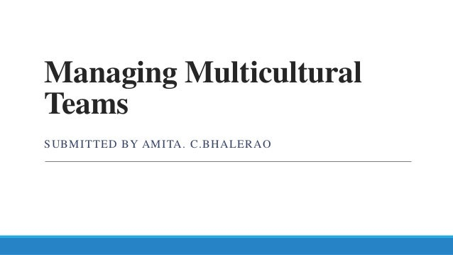 Managing Multicultural Teams SUBMITTED BY AMITA. C.BHALERAO