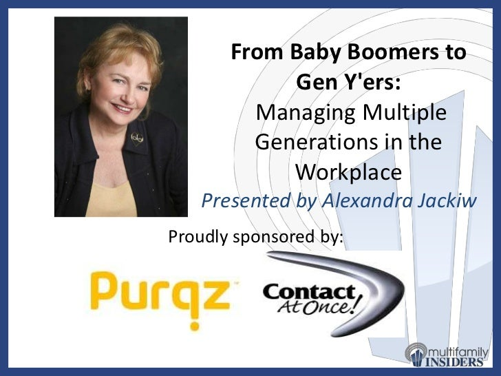 managing multiple generations in the workplace Effects multiple generations have in the workplace to their diversity and inclusion initiatives generation x, hr and talent management professionals should allow for autonomous work.