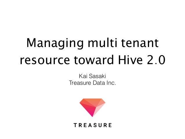 Managing multi tenant resource toward Hive 2.0 Kai Sasaki Treasure Data Inc.