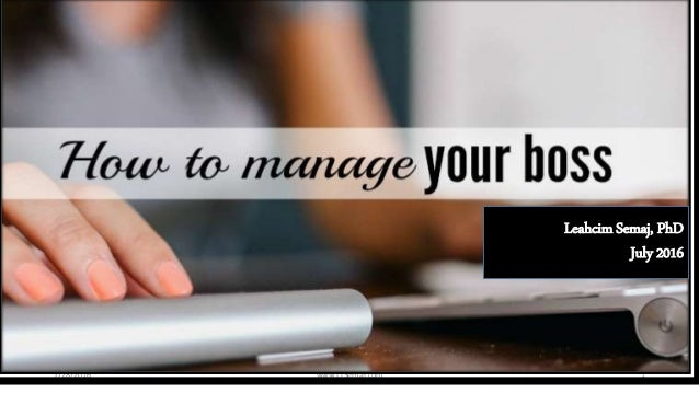 Managing Your Manager 7/28/2016 www.LTSemaj.com 1 Leahcim Semaj, PhD July 2016
