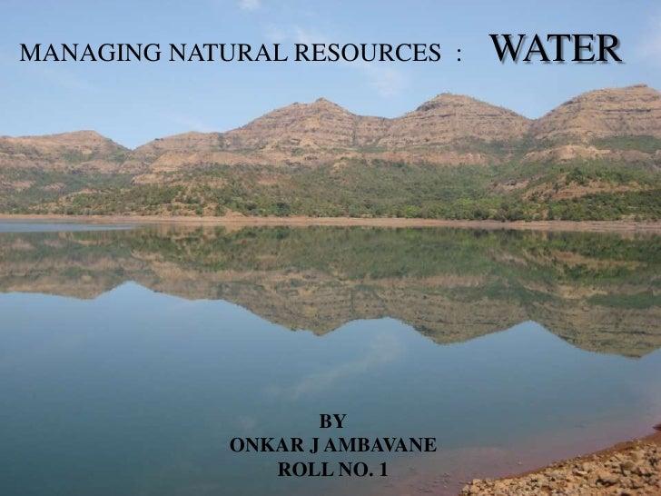 MANAGING NATURAL RESOURCES  :    WATER<br />BY<br />ONKAR J AMBAVANE<br />ROLL NO. 1<br />