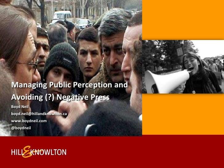 Managing Public Perception and <br />Avoiding (?) Negative Press<br />Boyd Neil <br />boyd.neil@hillandknowlton.ca<br />ww...