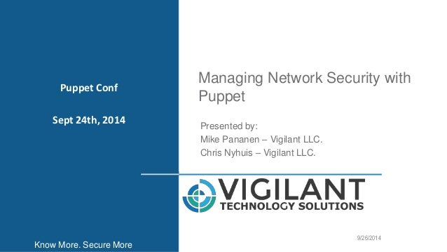 Managing Network Security with  Puppet  1  Presented by:  Mike Pananen – Vigilant LLC.  Chris Nyhuis – Vigilant LLC.  9/26...