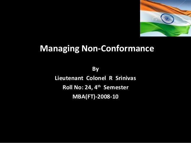 Managing Non-Conformance By Lieutenant Colonel R Srinivas Roll No: 24, 4th Semester MBA(FT)-2008-10