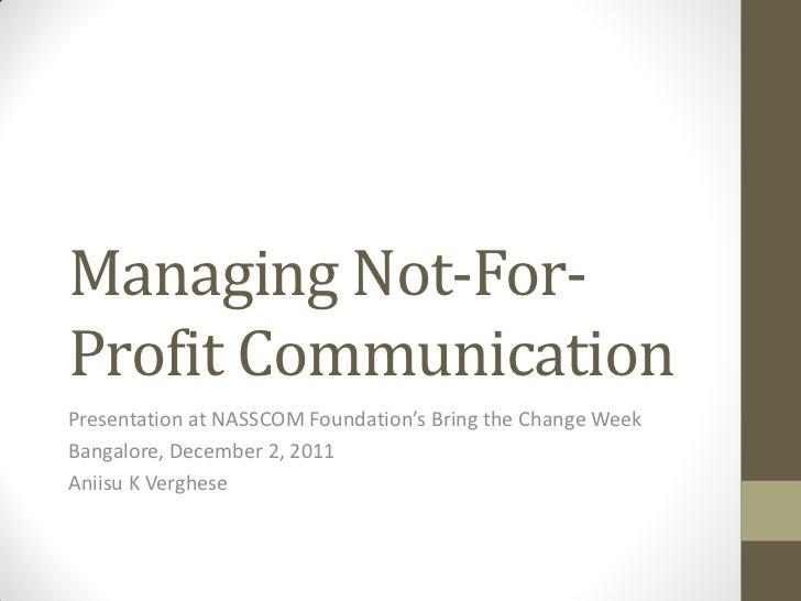 Managing Not-For-Profit CommunicationPresentation at NASSCOM Foundation's Bring the Change WeekBangalore, December 2, 2011...