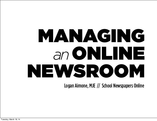 MANAGING anONLINE NEWSROOM Logan Aimone, MJE // School Newspapers Online Tuesday, March 18, 14