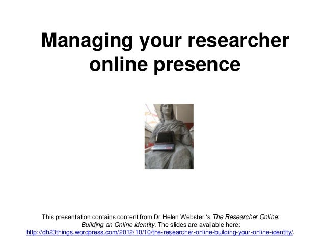 Managing your researcher online presence This presentation contains content from Dr Helen Webster 's The Researcher Online...