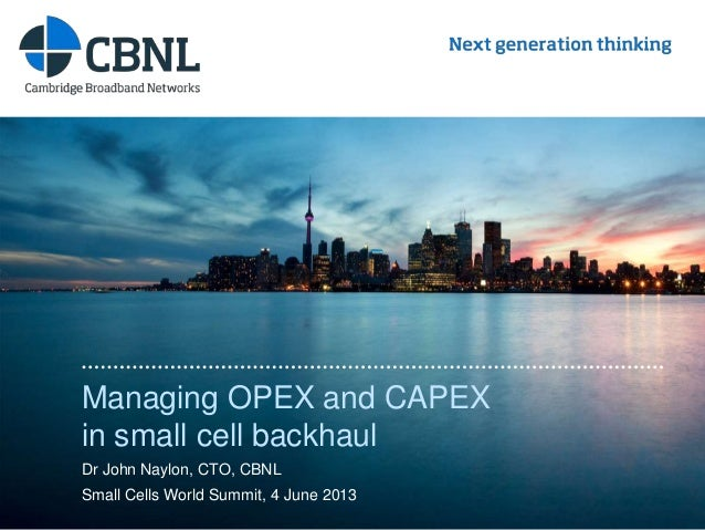 www.cbnl.com Managing OPEX and CAPEX in small cell backhaul Dr John Naylon, CTO, CBNL Small Cells World Summit, 4 June 2013