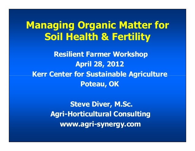 Managing Organic Matter for Soil Health & Fertility Resilient Farmer Workshop April 28, 2012 Kerr Center for Sustainable A...