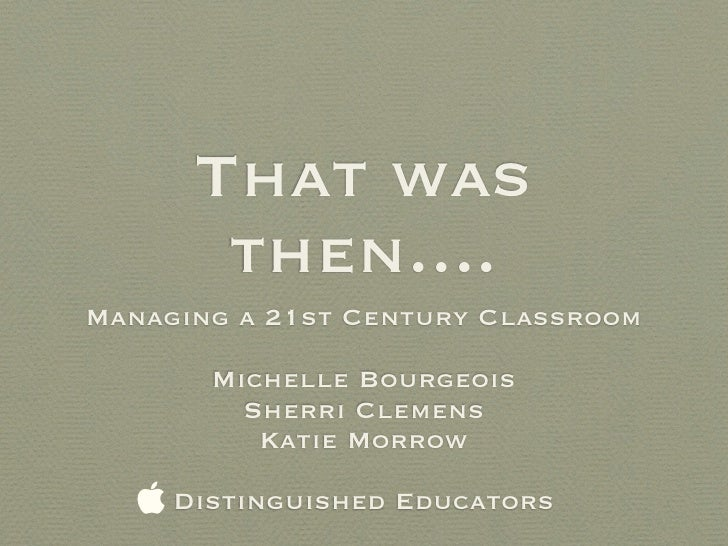 That was        then.... Managing a 21st Century Classroom         Michelle Bourgeois          Sherri Clemens           Ka...