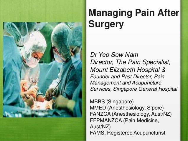 Managing Pain AfterSurgeryDr Yeo Sow NamDirector, The Pain Specialist,Mount Elizabeth Hospital &Founder and Past Director,...