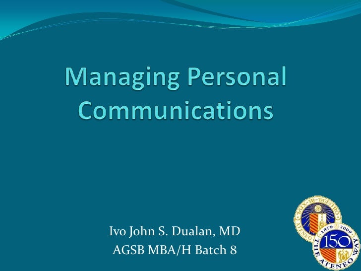 Managing Personal Communications<br />Ivo John S. Dualan, MD<br />AGSB MBA/H Batch 8<br />