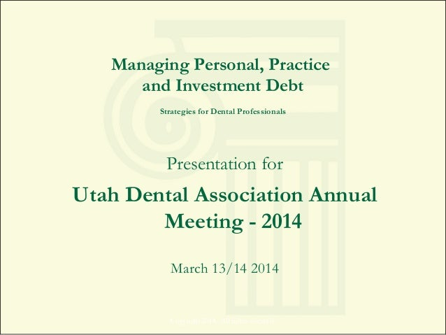 Managing Personal, Practice and Investment Debt Strategies for Dental Professionals Presentation for Utah Dental Associati...