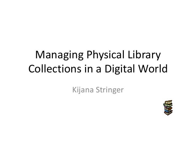 Managing Physical LibraryCollections in a Digital World         Kijana Stringer