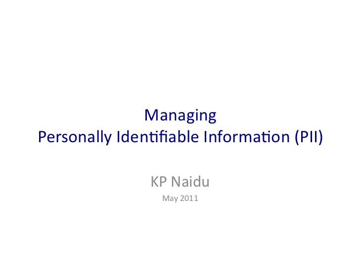 Managing	  	  Personally	  Iden0fiable	  Informa0on	  (PII)	                      KP	  Naidu	                        May	  ...