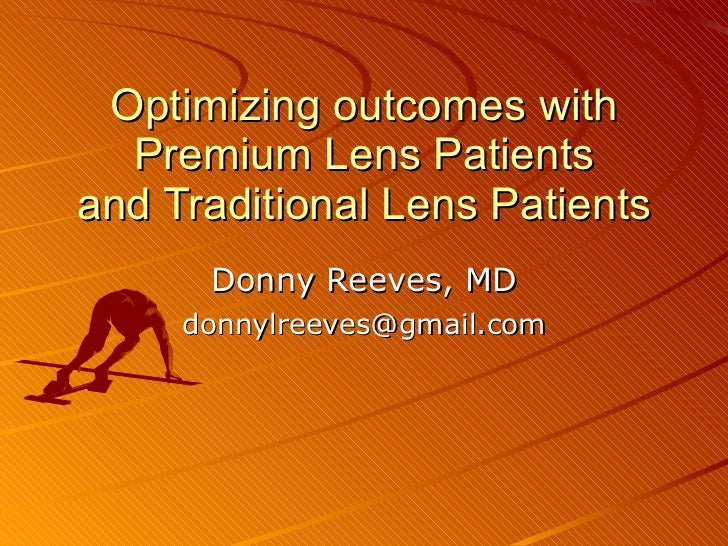 Optimizing outcomes with Premium Lens Patients and Traditional Lens Patients Donny Reeves, MD [email_address]
