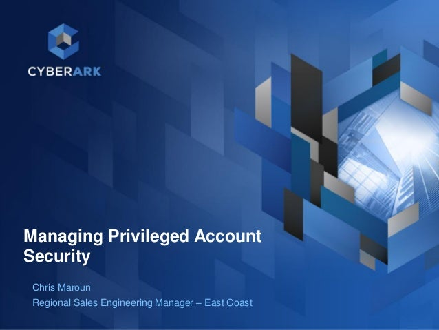 1 Managing Privileged Account Security Chris Maroun Regional Sales Engineering Manager – East Coast