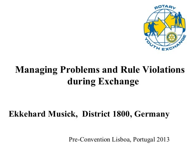 Pre-Convention Lisboa, Portugal 2013 Managing Problems and Rule Violations during Exchange Ekkehard Musick, District 1800,...
