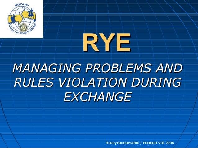 Rotarynuorisovaihto / Monipiiri VIII 2006 RYERYE MANAGING PROBLEMS ANDMANAGING PROBLEMS AND RULES VIOLATION DURINGRULES VI...