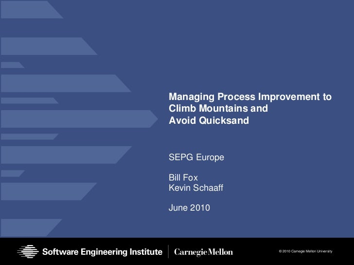Managing Process Improvement to Climb Mountains andAvoid Quicksand<br />SEPG Europe<br />Bill Fox<br />Kevin Schaaff<br />...