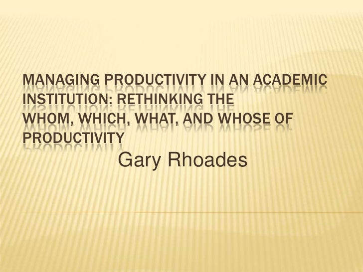 MANAGING PRODUCTIVITY IN AN ACADEMICINSTITUTION: RETHINKING THEWHOM, WHICH, WHAT, AND WHOSE OFPRODUCTIVITY           Gary ...