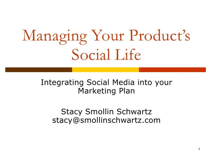 Managing Your Product's Social Life Integrating Social Media into your Marketing Plan Stacy Smollin Schwartz [email_address]