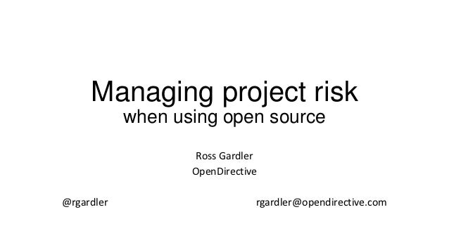 Managing project risk            when using open source                    Ross Gardler                   OpenDirective@rg...