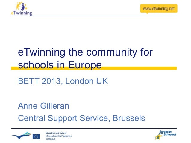 eTwinning the community for schools in Europe BETT 2013, London UK Anne Gilleran Central Support Service, Brussels