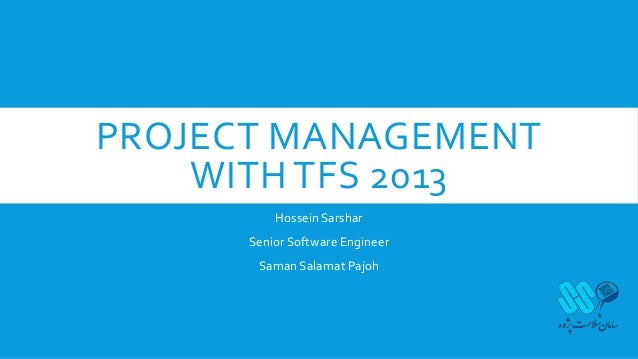 PROJECT MANAGEMENT WITH TFS 2013 Hossein Sarshar Senior Software Engineer Saman Salamat Pajoh